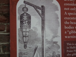 This is a gibbet where mutineers and pirates were hung in racks like this after they hanged by the neck until dead (hung if you prefer). Their corpses were left to rot for years and circled the harbor for the birds to pick at as a warning to seafarers not to resort to piracy or mutiny. This poster and a life-size corpse greet visitors to the museum in Halifax.  The Privateer Clause photos.